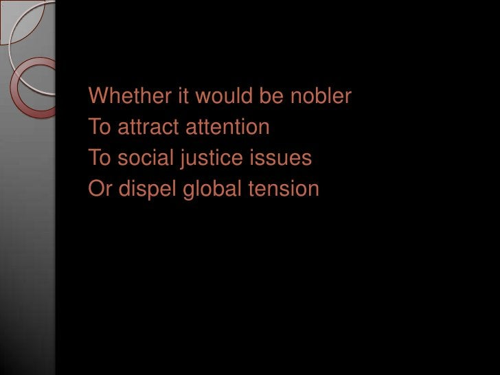 Whether it would be nobler<br />To attract attention<br />To social justice issues<br />Or dispel global tension<br />