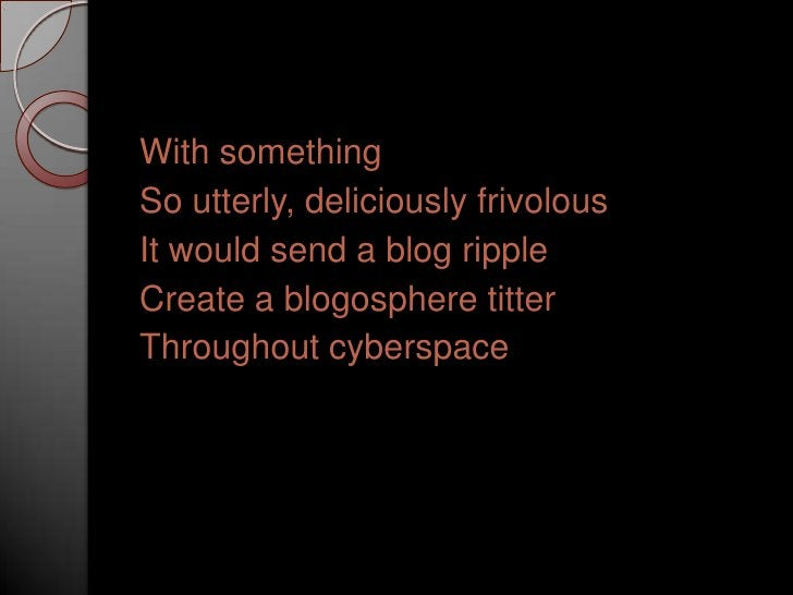 With something<br />So utterly, deliciously frivolous<br />It would send a blog ripple<br />Create a blogosphere titter<br...