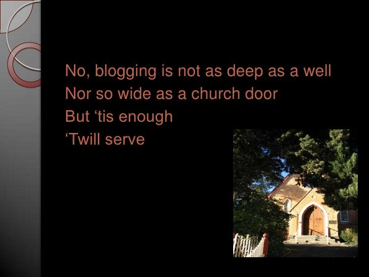 No, blogging is not as deep as a well<br />Nor so wide as a church door<br />But 'tis enough<br />'Twill serve<br />