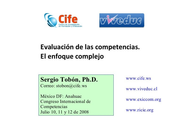 Evaluación de las competencias.  El enfoque complejo Sergio Tobón, Ph.D. Correo: stobon@cife.ws México DF: Anahuac Congres...