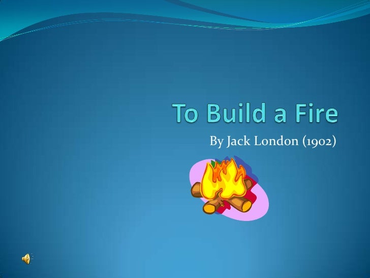 literary analysis of to build a fire Jack london's works are well known through out the world of academia one of his most notable works is to build a fire after researching other literary analysis i found that there was more than one version of to build a fire.