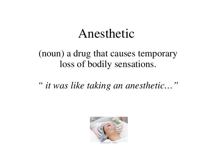 """Anesthetic  (noun) a drug that causes temporary loss of bodily sensations. """"  it was like taking an anesthetic…"""""""