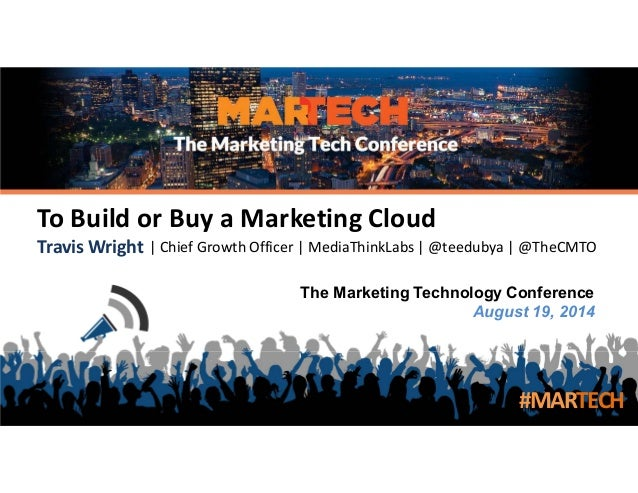 The Marketing Technology Conference August 19, 2014 To Build or Buy a Marketing Cloud Travis Wright | Chief Growth Officer...