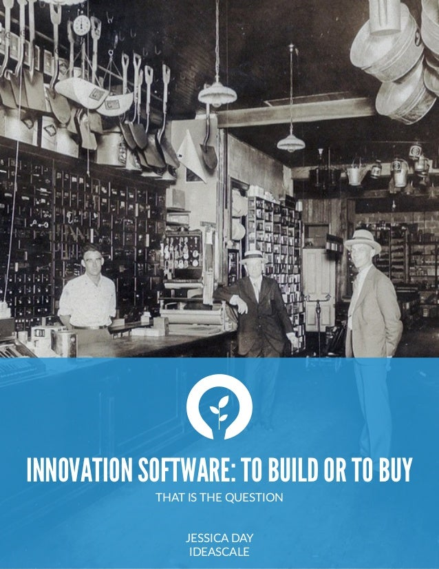 INNOVATION SOFTWARE: TO BUILD OR TO BUY THAT IS THE QUESTION  JESSICA DAY  IDEASCALE