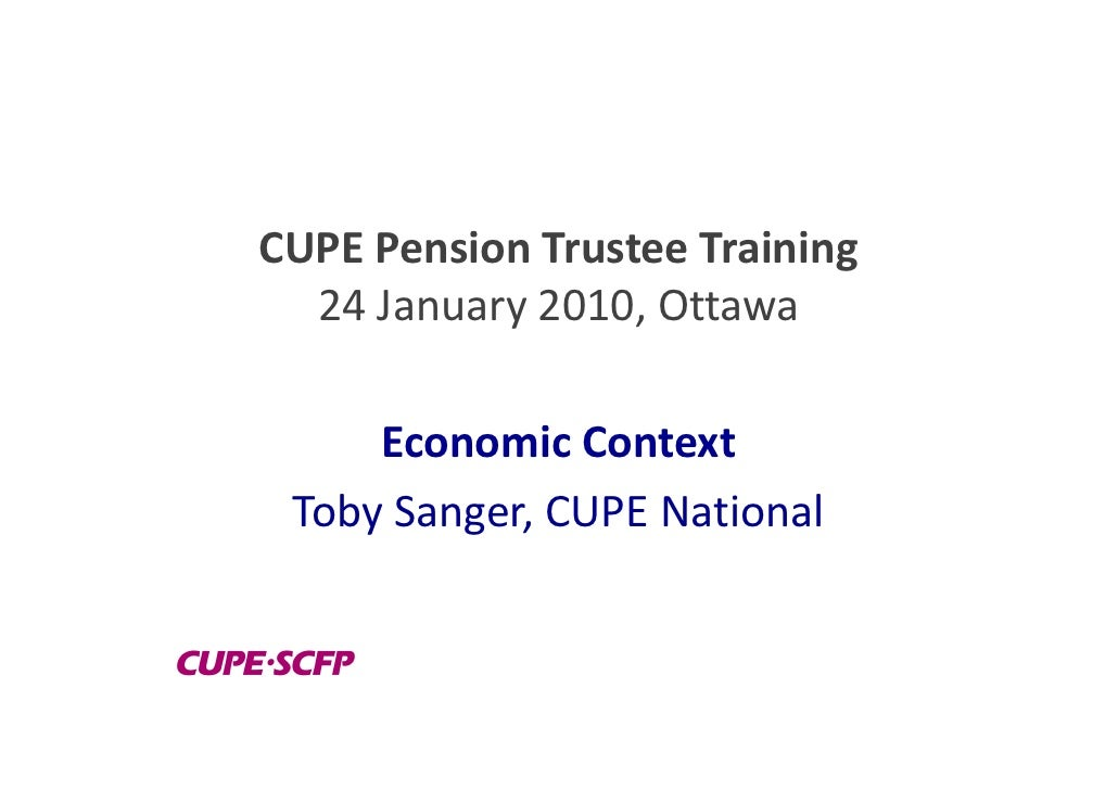 CUPE Pension Trustee Training   24 January 2010, Ottawa       Economic Context  Toby Sanger, CUPE National