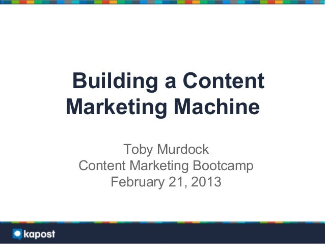 Building a ContentMarketing Machine       Toby Murdock Content Marketing Bootcamp     February 21, 2013