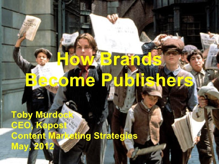 How Brands   Become PublishersToby MurdockCEO, KapostContent Marketing StrategiesMay, 2012