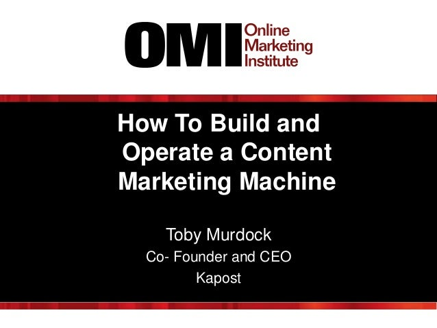 How To Build and Operate a Content Marketing Machine Toby Murdock Co- Founder and CEO Kapost