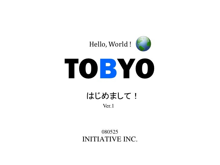 Hello, World !    TOBYO  はじめまして!      Ver.1         080525 INITIATIVE INC.