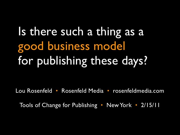 Is there such a thing as agood business modelfor publishing these days?Lou Rosenfeld •  Rosenfeld Media •  rosenfeldmedia....