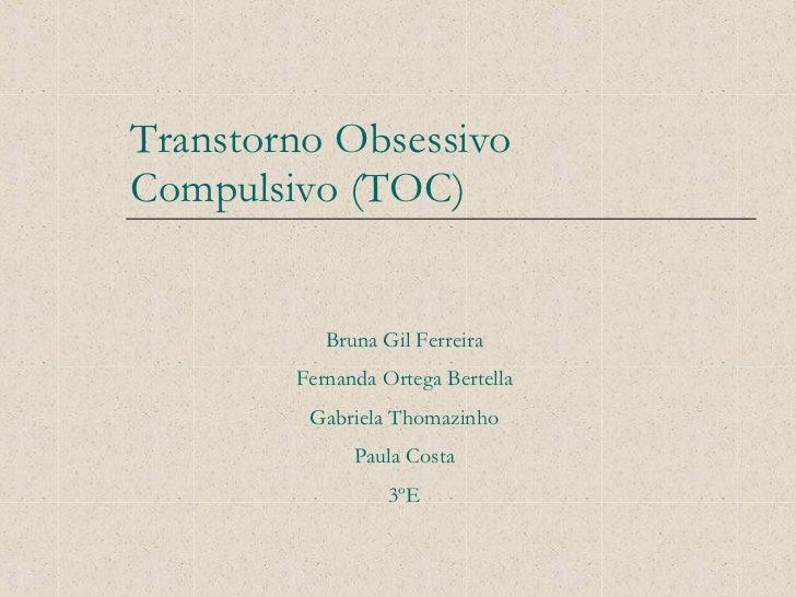 Transtorno Obsessivo  Compulsivo (TOC) Bruna Gil Ferreira Fernanda Ortega Bertella Gabriela Thomazinho Paula Costa 3ºE