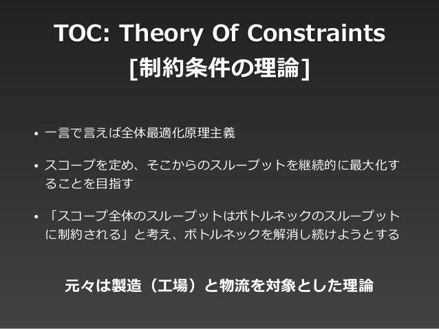 TOC: Theory Of Constraints  [制約条件の理理論論] • ⼀一⾔言で⾔言えば全体最適化原理理主義  • スコープを定め、そこからのスループットを継続的に最⼤大化す ることを⽬目指す  • 「スコープ全体のス...