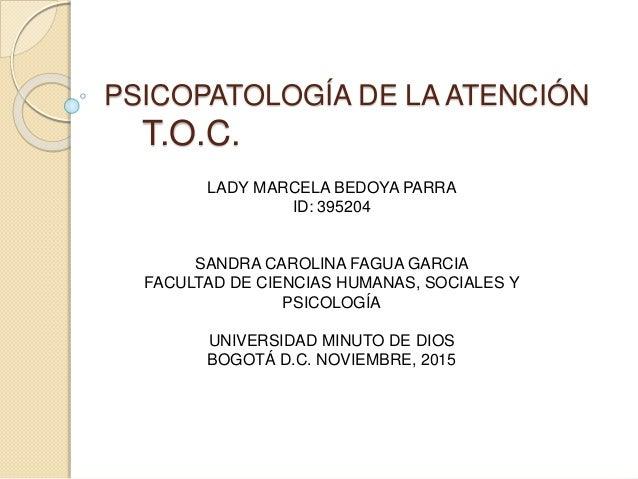 PSICOPATOLOGÍA DE LA ATENCIÓN T.O.C. LADY MARCELA BEDOYA PARRA ID: 395204 SANDRA CAROLINA FAGUA GARCIA FACULTAD DE CIENCIA...
