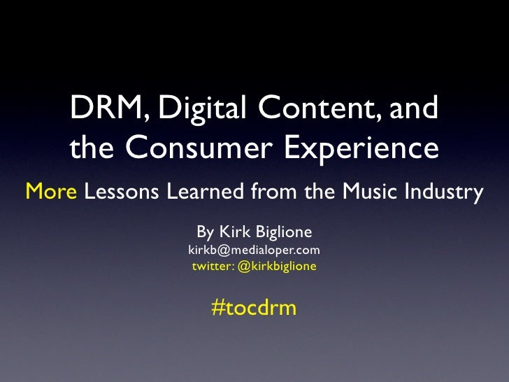 DRM, Digital Content, and     the Consumer Experience More Lessons Learned from the Music Industry                 By Kirk...