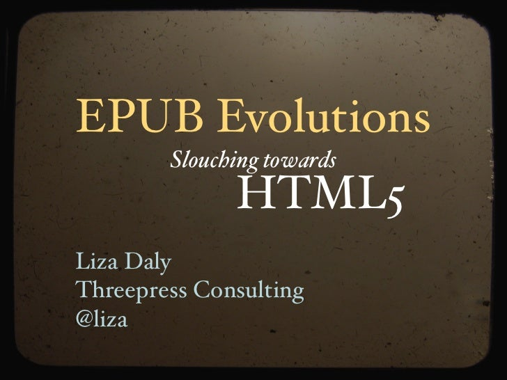 EPUB Evolutions         Slouching towards               HTML5 Liza Daly Threepress Consulting @liza