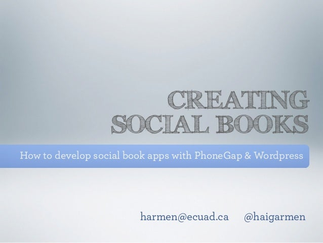 CREATING                  SOCIAL BOOKSHow to develop social book apps with PhoneGap & Wordpress                        har...