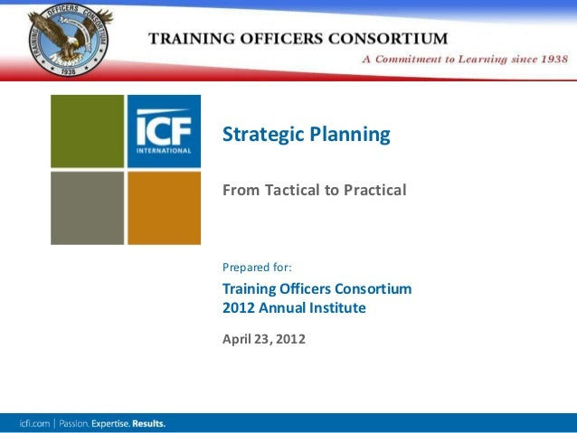 Strategic PlanningFrom Tactical to PracticalPrepared for:Training Officers Consortium2012 Annual InstituteApril 23, 2012