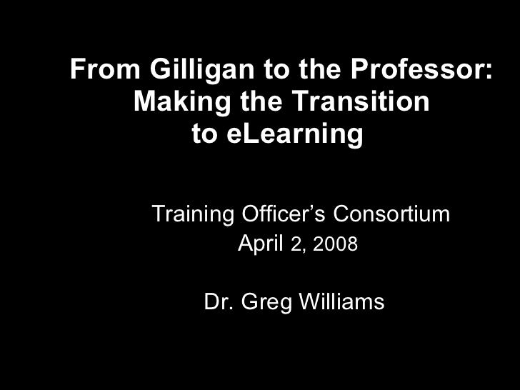 From Gilligan to the Professor:  Making the Transition  to eLearning    Training Officer's Consortium April  2, 2008   Dr....