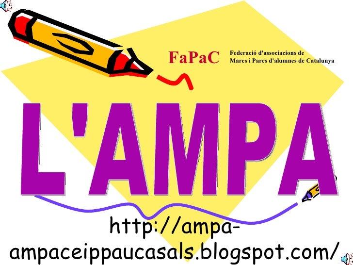 http://ampa-ampaceippaucasals.blogspot.com/ L'AMPA FaPaC Federació d'associacions de   Mares i Pares d'alumnes de Catalunya