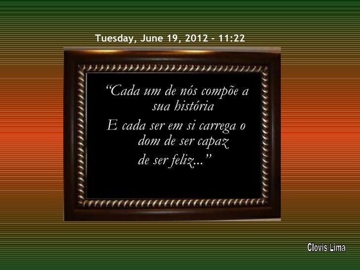 """Tuesday, June 19, 2012 - 11:22 """"Cada um de nós compõe a         sua história E cada ser em si carrega o      dom de ser ca..."""