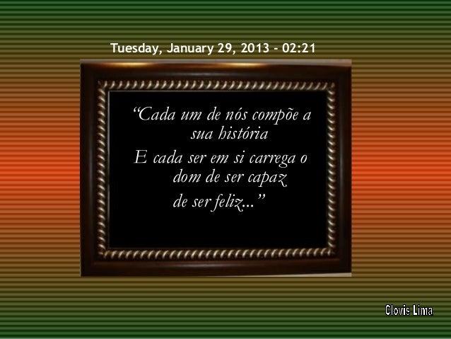 """Tuesday, January 29, 2013 - 02:21   """"Cada um de nós compõe a           sua história   E cada ser em si carrega o        do..."""