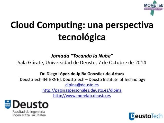 """1  Cloud Computing: una perspectiva tecnológica Jornada """"Tocando la Nube"""" Sala Gárate, Universidad de Deusto, 7 de Octubre..."""