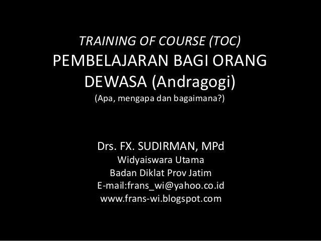 TRAINING OF COURSE (TOC)PEMBELAJARAN BAGI ORANG   DEWASA (Andragogi)    (Apa, mengapa dan bagaimana?)    Drs. FX. SUDIRMAN...