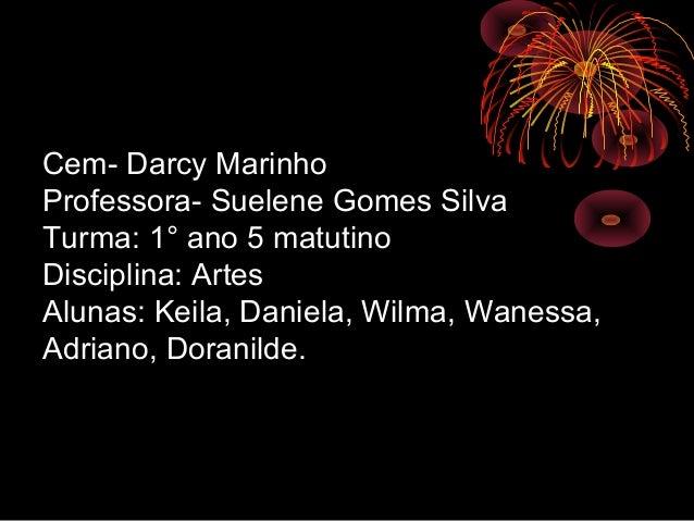 Cem- Darcy Marinho Professora- Suelene Gomes Silva Turma: 1° ano 5 matutino Disciplina: Artes Alunas: Keila, Daniela, Wilm...