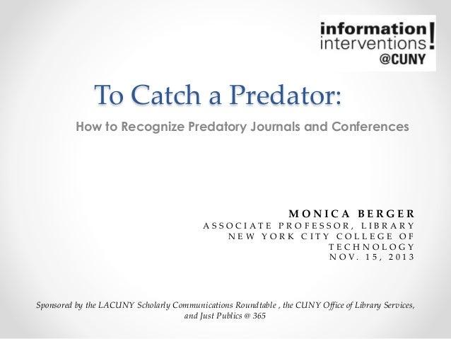 To Catch a Predator: How to Recognize Predatory Journals and Conferences  MONICA BERGER A S S O C I AT E P R O F E S S O R...