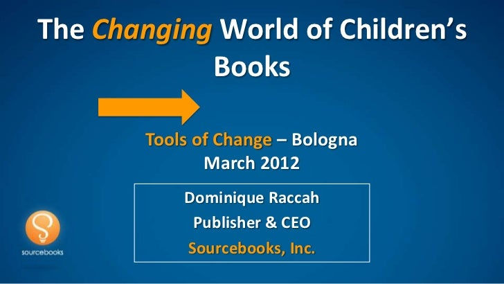 The Changing World of Children's            Books        Tools of Change – Bologna               March 2012            Dom...