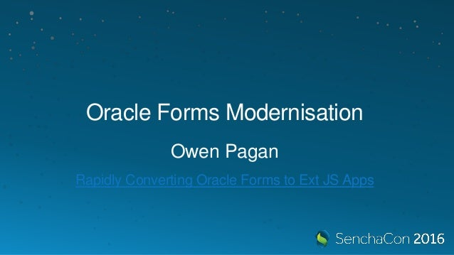 Oracle Forms Modernisation Owen Pagan Rapidly Converting Oracle Forms to Ext JS Apps