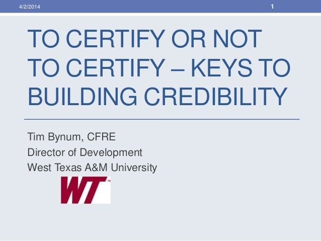 TO CERTIFY OR NOT TO CERTIFY – KEYS TO BUILDING CREDIBILITY Tim Bynum, CFRE Director of Development West Texas A&M Univers...
