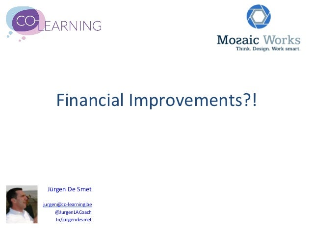 Financial	  Improvements?!	    Jürgen	  De	  Smet	                         	  jurgen@co-­‐learning.be	       @JurgenLACoac...