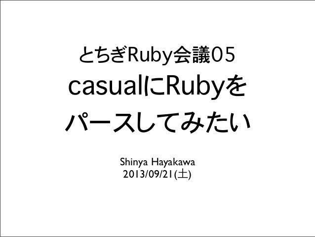 とちぎRuby会議05 casualにRubyを パースしてみたい Shinya Hayakawa 2013/09/21(土)