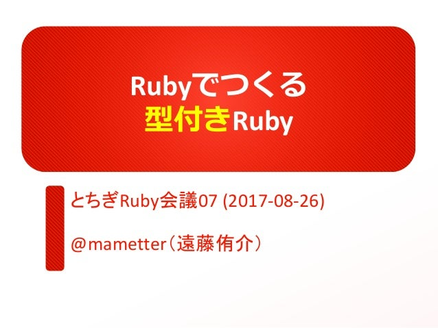 Rubyでつくる 型付きRuby とちぎRuby会議07 (2017-08-26) @mametter(遠藤侑介)