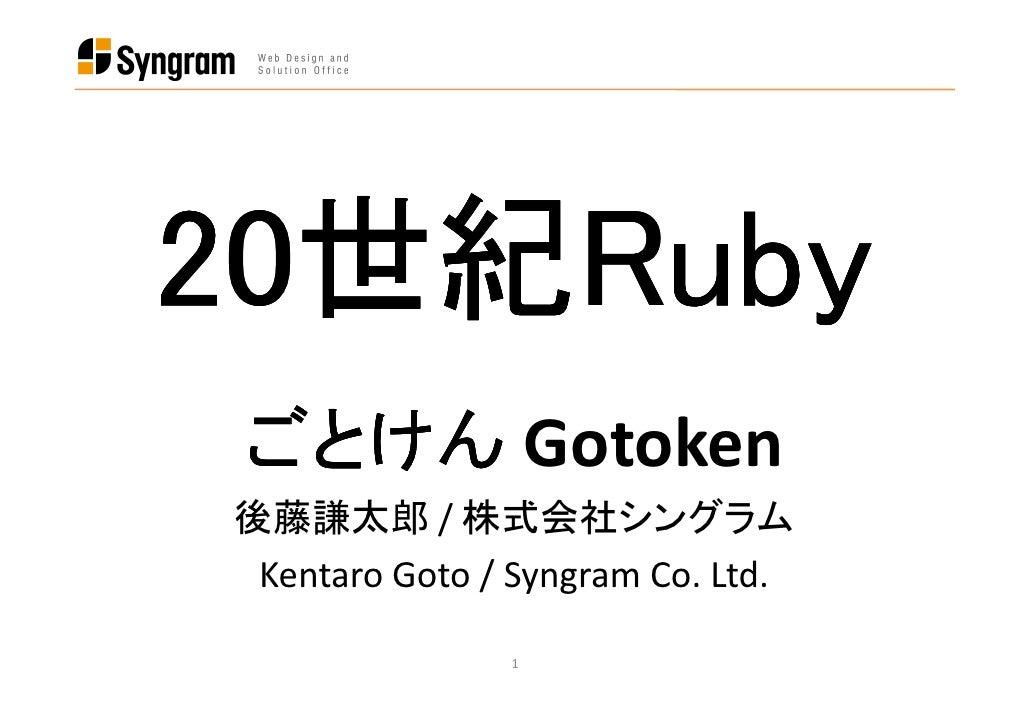 20世紀Ruby 20世紀Ruby   世紀  ごとけん Gotoken 後藤謙太郎 / 株式会社シングラム  Kentaro Goto / Syngram Co. Ltd.                 1