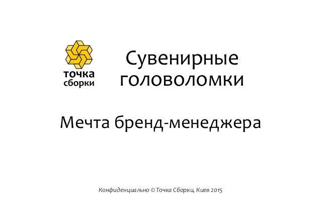 Конфиденциально  ©  Точка  Сборки,  Киев  2015 Мечта  бренд-‐менеджера Сувенирные   головоломки