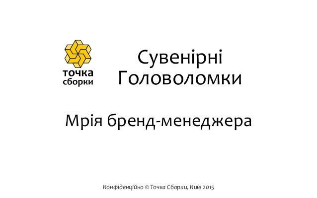 Конфіденційно  ©  Точка  Сборки,  Київ  2015 Мрія  бренд-‐менеджера Сувенірні Головоломки
