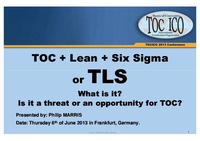 TOCICO 2013 Conference  TOC ++ LLeeaann ++ SSiixx SSiiggmmaa  TTLLSS  oorr WWhhaatt iiss iitt??  IIss iitt aa tthhrreeaatt...