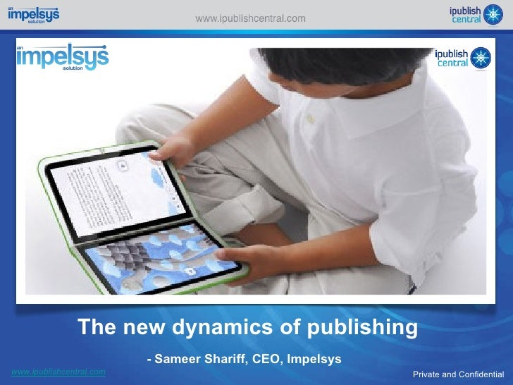 The new dynamics of publishing Private and Confidential www.ipublishcentral.com - Sameer Shariff, CEO, Impelsys
