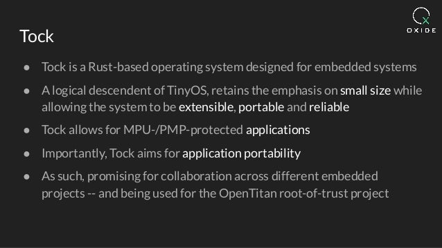 Tock ● Tock is a Rust-based operating system designed for embedded systems ● A logical descendent of TinyOS, retains the e...