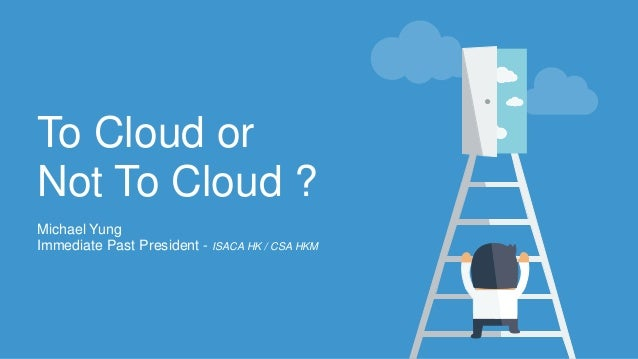 To Cloud or Not To Cloud ? Michael Yung Immediate Past President - ISACA HK / CSA HKM
