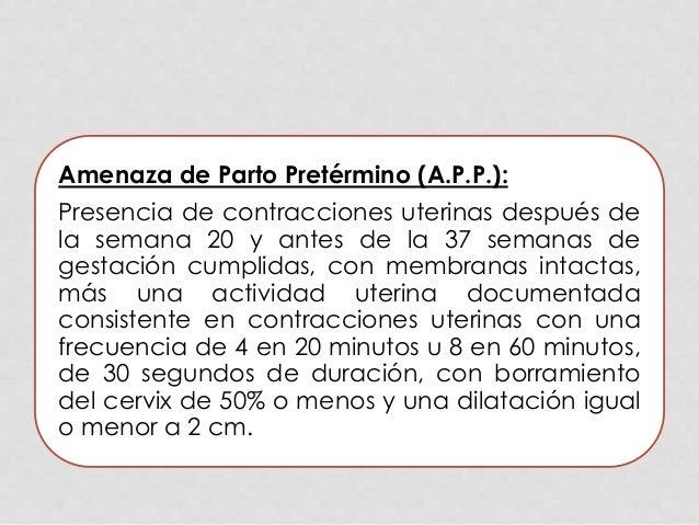 Amenaza de Parto Pretérmino (A.P.P.): Presencia de contracciones uterinas después de la semana 20 y antes de la 37 semanas...