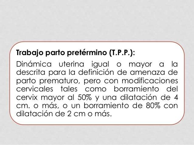 Trabajo parto pretérmino (T.P.P.): Dinámica uterina igual o mayor a la descrita para la definición de amenaza de parto pre...