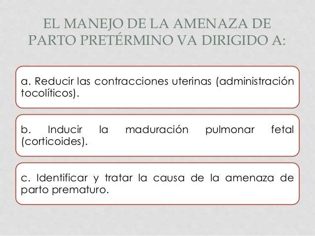 EL MANEJO DE LA AMENAZA DE PARTO PRETÉRMINO VA DIRIGIDO A: a. Reducir las contracciones uterinas (administración tocolític...