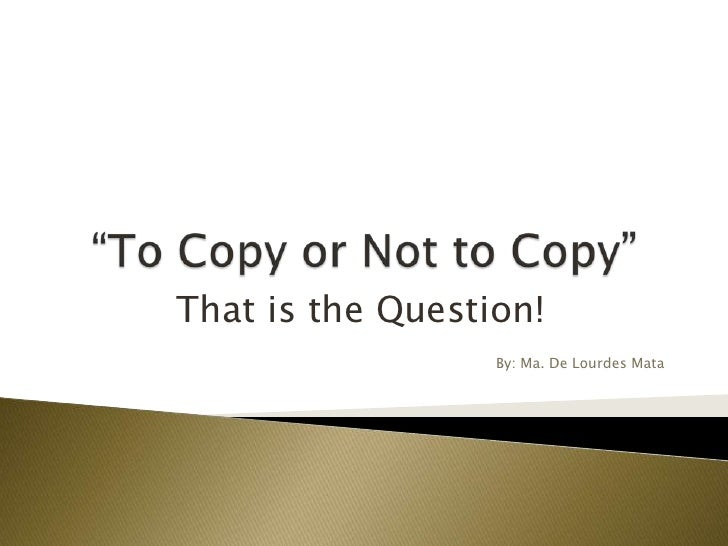 """To Copy or Not to Copy""<br />That is the Question!<br />By: Ma. De Lourdes Mata<br />"