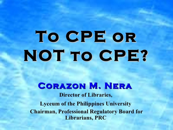 To CPE or NOT to CPE? Corazon M. Nera   Director of Libraries,  Lyceum of the Philippines University   Chairman, Professio...