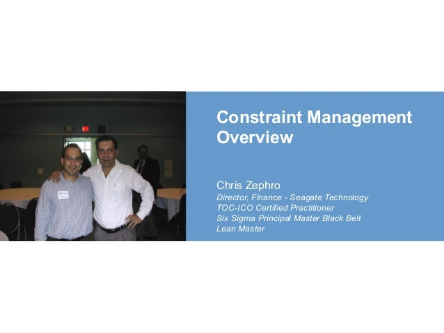 Constraint Management Overview Chris Zephro Director, Finance - Seagate Technology TOC-ICO Certified Practitioner Six Sigm...