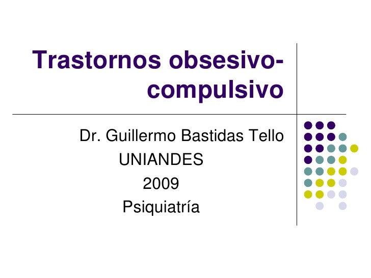 Trastornos obsesivo-         compulsivo   Dr. Guillermo Bastidas Tello        UNIANDES            2009        Psiquiatría