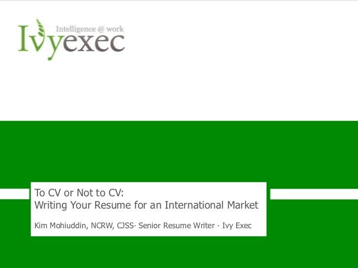 To CV or Not to CV:Writing Your Resume for an International MarketKim Mohiuddin, NCRW, CJSS∙ Senior Resume Writer ∙ Ivy Ex...